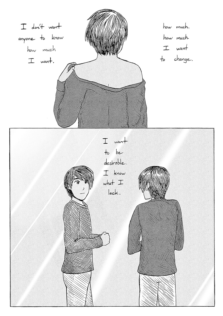 "Panel 1: View of a boy's back. He is lifting a shirt onto his shoulders. Caption reads, ""I don't want anyone to know how much I want. how much. how much I want to change."" Panel 2: The boy looks at himself in a mirror. The caption between himself and his reflection reads, ""I want to be desirable. I know what I lack."""