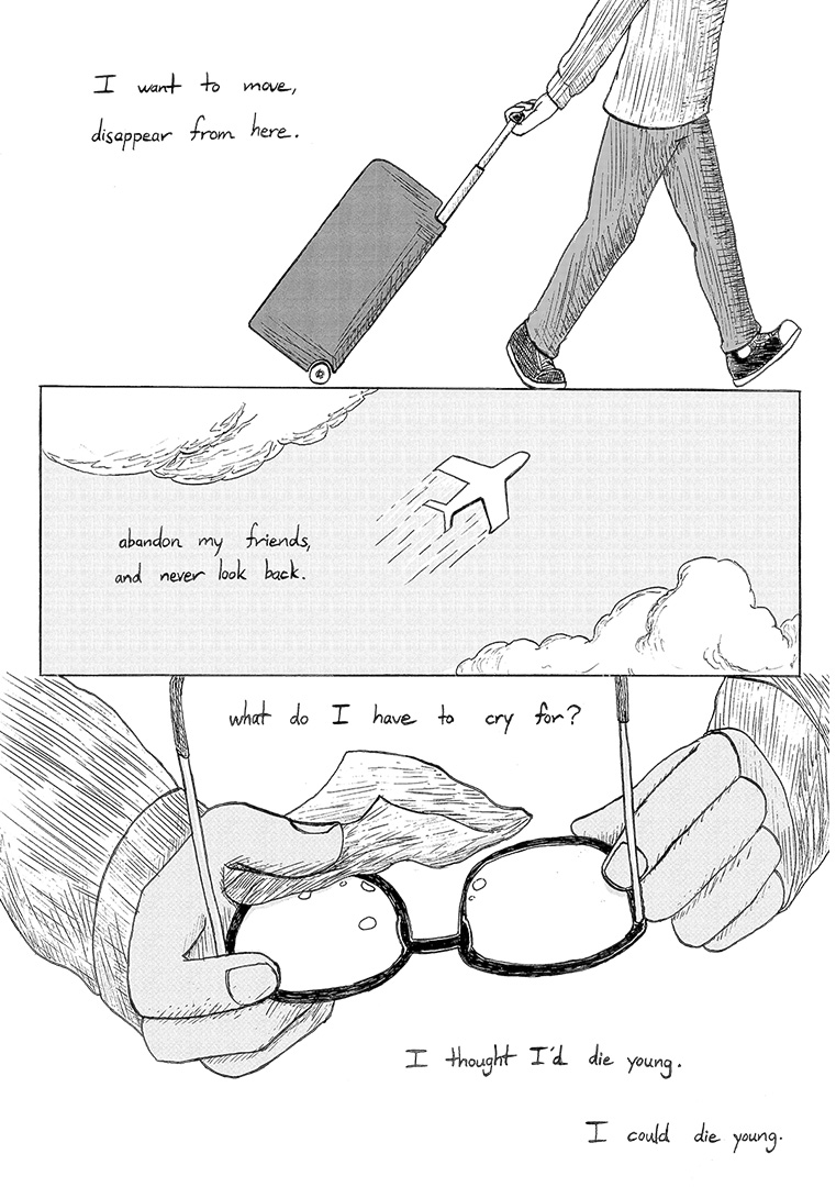 "Panel 1: Caption on the left reads, ""I want to move, disappear from here."" The main character is walking towards the right of the panel, dragging luggage behind him. Panel 2: An upward view of an airplane zooming across a cloudy sky. The caption reads, ""abandon my friends, and never look back."" Panel 3: In the boy's hands are glasses with tears on the lenses. He is wiping them away with a tissue. Caption reads, ""what do I have to cry for? I thought I'd die young. I could die young."""